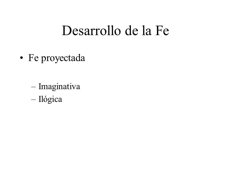 Desarrollo de la Fe Fe proyectada –Imaginativa –Ilógica