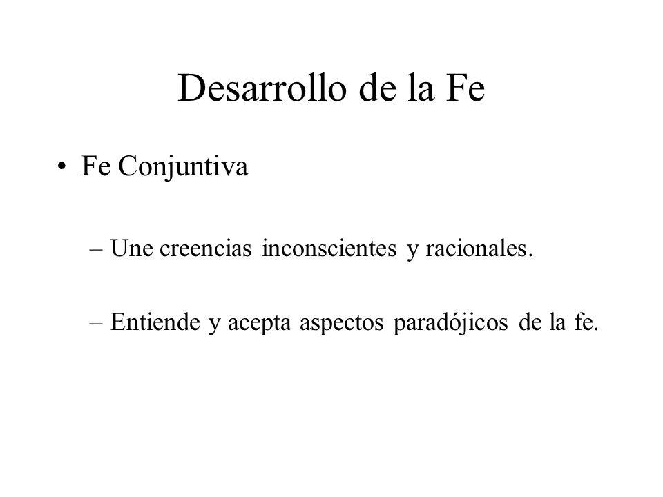 Desarrollo de la Fe Fe Conjuntiva –Une creencias inconscientes y racionales. –Entiende y acepta aspectos paradójicos de la fe.