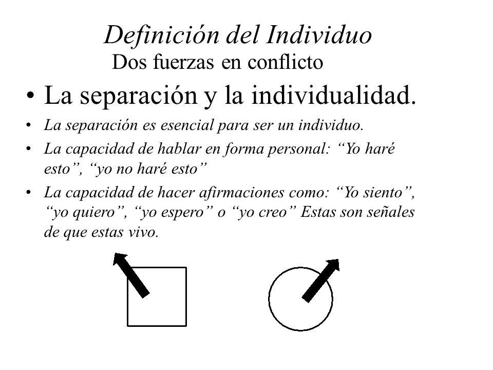Definición del Individuo Dos fuerzas en conflicto La separación y la individualidad. La separación es esencial para ser un individuo. La capacidad de