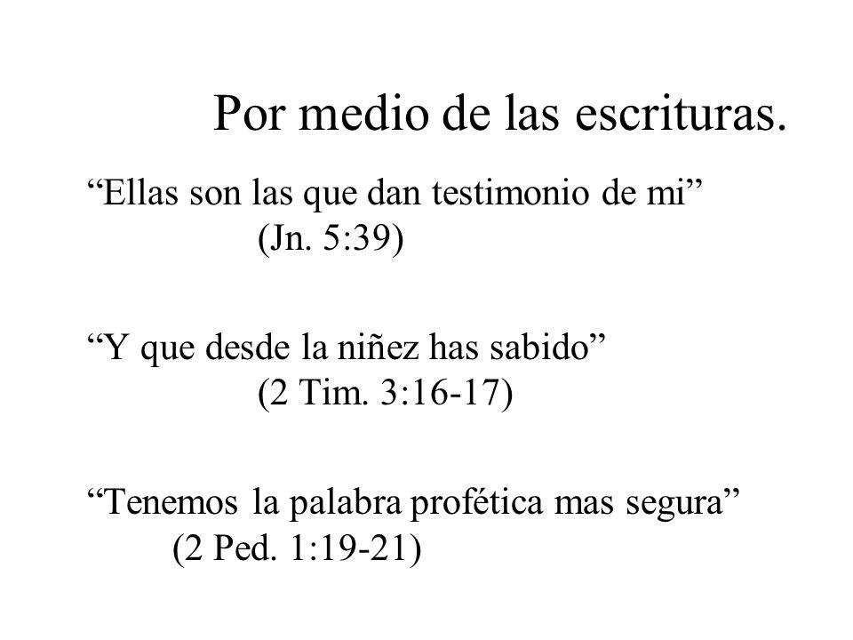 Por medio de las escrituras. Ellas son las que dan testimonio de mi (Jn. 5:39) Y que desde la niñez has sabido (2 Tim. 3:16-17) Tenemos la palabra pro