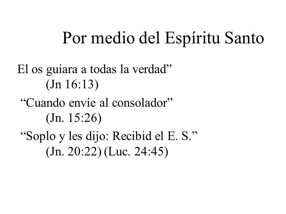 Por medio del Espíritu Santo El os guiara a todas la verdad (Jn 16:13) Cuando envíe al consolador (Jn. 15:26) Soplo y les dijo: Recibid el E. S. (Jn.