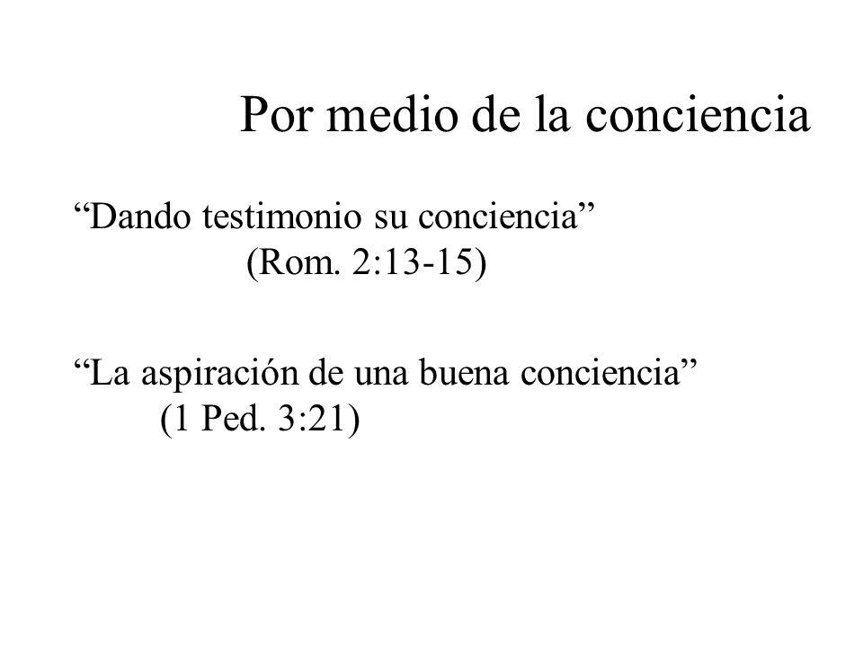 Por medio de la conciencia Dando testimonio su conciencia (Rom. 2:13-15) La aspiración de una buena conciencia (1 Ped. 3:21)