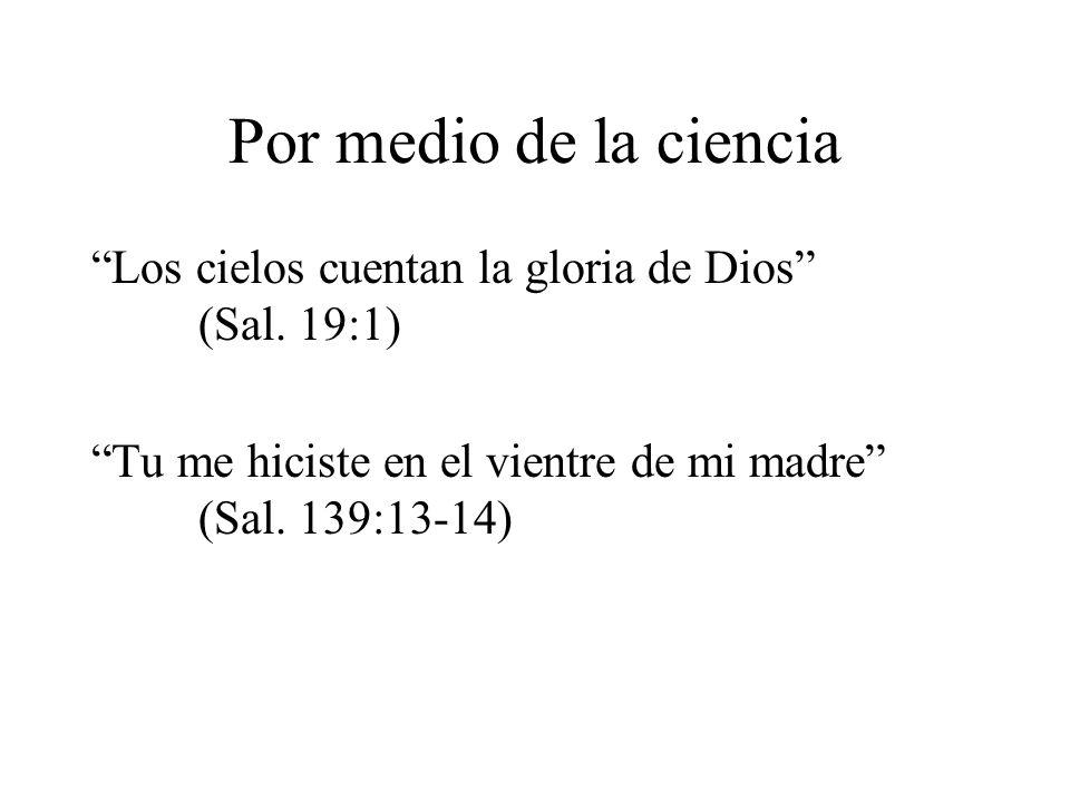 Por medio de la ciencia Los cielos cuentan la gloria de Dios (Sal. 19:1) Tu me hiciste en el vientre de mi madre (Sal. 139:13-14)