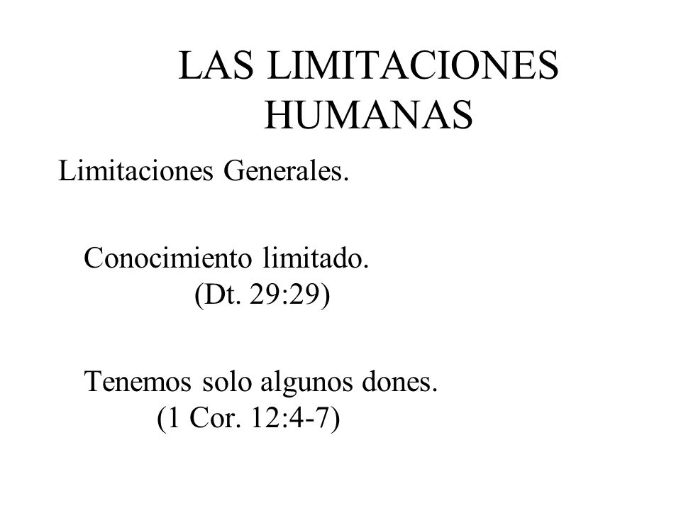 LAS LIMITACIONES HUMANAS Limitaciones Generales. Conocimiento limitado. (Dt. 29:29) Tenemos solo algunos dones. (1 Cor. 12:4-7)