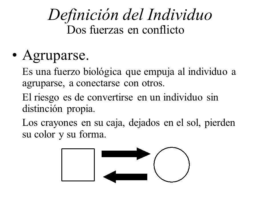 Definición del Individuo Dos fuerzas en conflicto Agruparse. Es una fuerzo biológica que empuja al individuo a agruparse, a conectarse con otros. El r