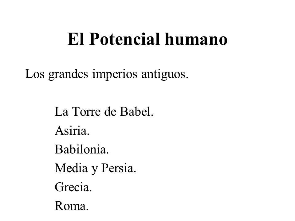 El Potencial humano Los grandes imperios antiguos. La Torre de Babel. Asiria. Babilonia. Media y Persia. Grecia. Roma.