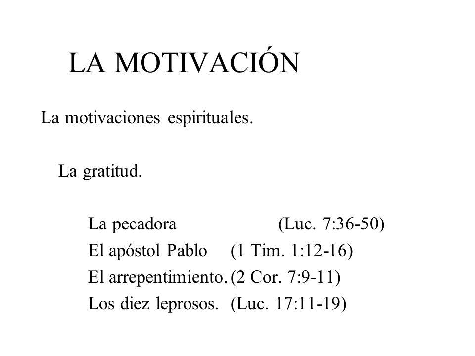 LA MOTIVACIÓN La motivaciones espirituales. La gratitud. La pecadora (Luc. 7:36-50) El apóstol Pablo(1 Tim. 1:12-16) El arrepentimiento.(2 Cor. 7:9-11