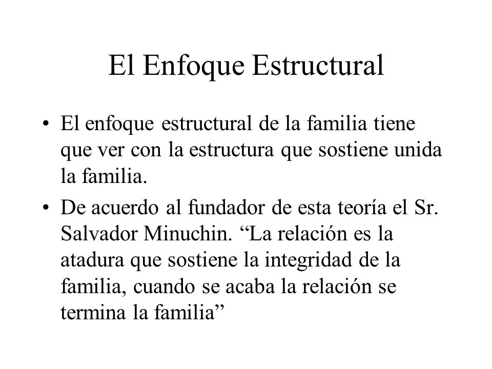 El Enfoque Estructural El enfoque estructural de la familia tiene que ver con la estructura que sostiene unida la familia. De acuerdo al fundador de e