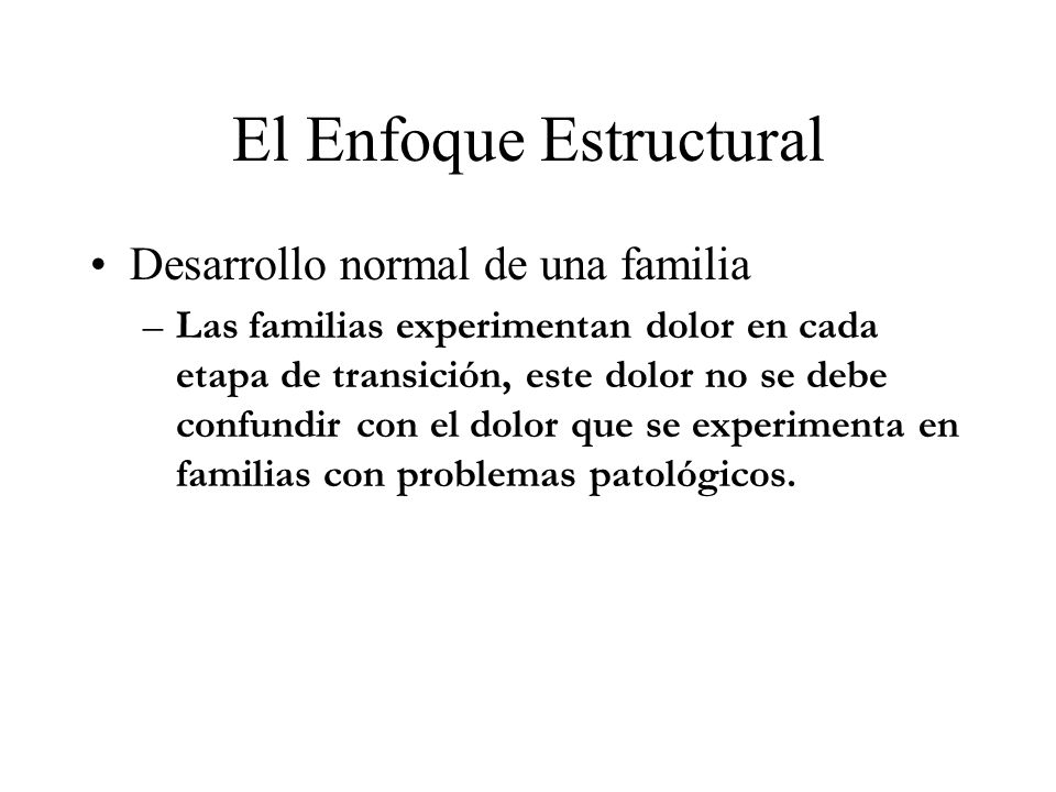 El Enfoque Estructural Desarrollo normal de una familia –Las familias experimentan dolor en cada etapa de transición, este dolor no se debe confundir