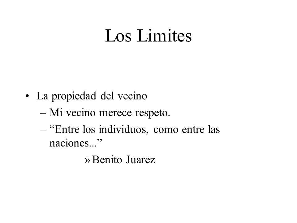 Los Limites La propiedad del vecino –Mi vecino merece respeto. –Entre los individuos, como entre las naciones... »Benito Juarez