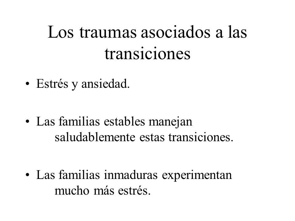 Los traumas asociados a las transiciones Estrés y ansiedad. Las familias estables manejan saludablemente estas transiciones. Las familias inmaduras ex