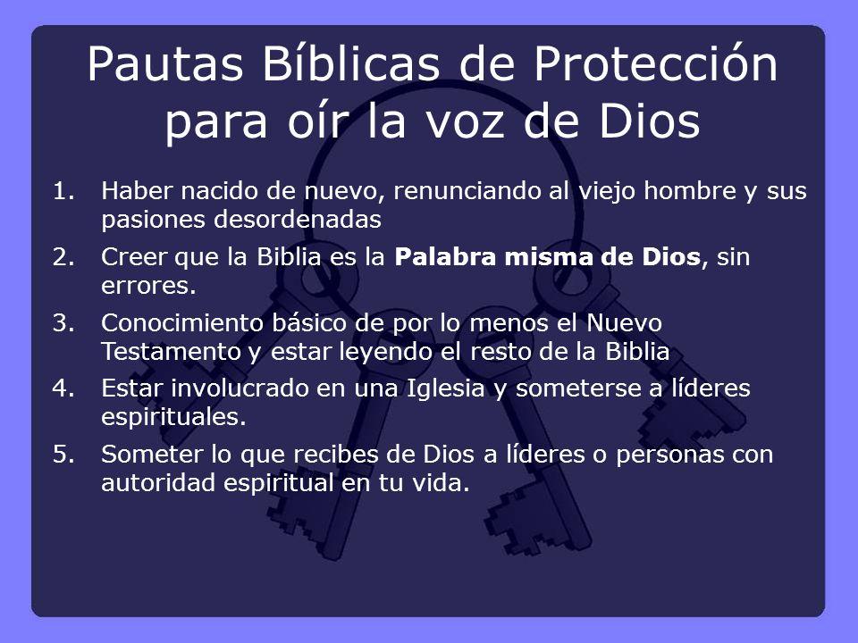 Pautas Bíblicas de Protección para oír la voz de Dios 1.Haber nacido de nuevo, renunciando al viejo hombre y sus pasiones desordenadas 2.Creer que la Biblia es la Palabra misma de Dios, sin errores.