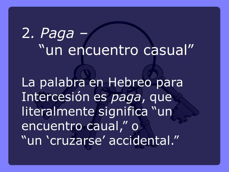 2. Paga – un encuentro casual La palabra en Hebreo para Intercesión es paga, que literalmente significa un encuentro caual, o un cruzarse accidental.