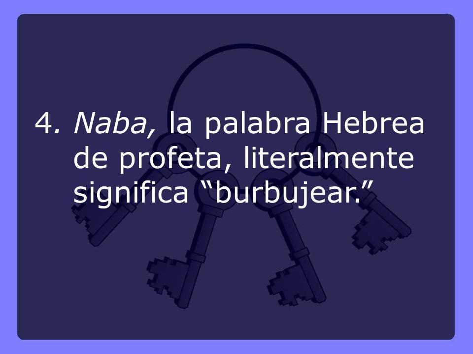 4. Naba, la palabra Hebrea de profeta, literalmente significa burbujear.
