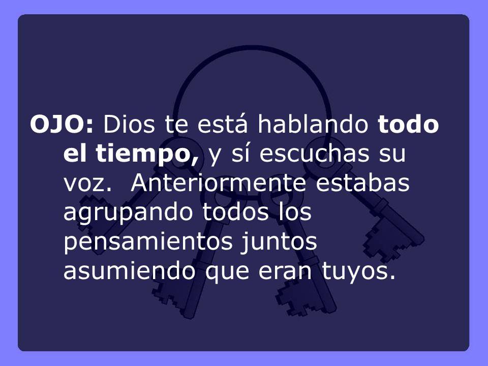 OJO: Dios te está hablando todo el tiempo, y sí escuchas su voz. Anteriormente estabas agrupando todos los pensamientos juntos asumiendo que eran tuyo