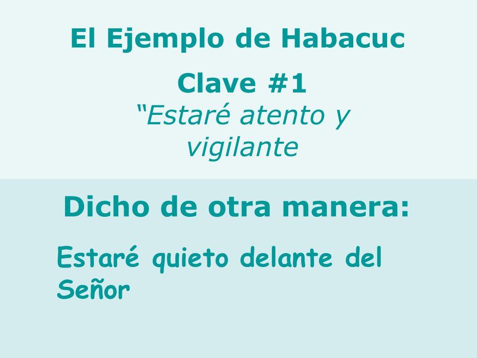 Estaré quieto delante del Señor Clave #1 Estaré atento y vigilante El Ejemplo de Habacuc Dicho de otra manera: