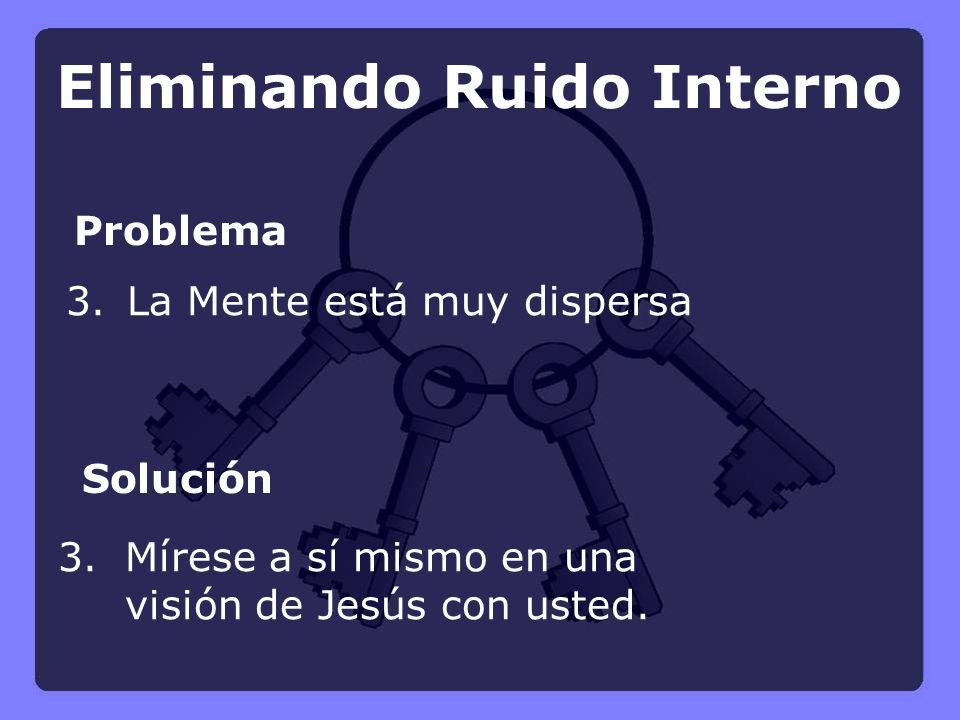 Problema Solución 3. La Mente está muy dispersa 3.Mírese a sí mismo en una visión de Jesús con usted. Eliminando Ruido Interno