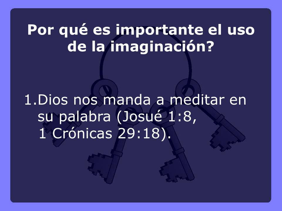 1.Dios nos manda a meditar en su palabra (Josué 1:8, 1 Crónicas 29:18). Por qué es importante el uso de la imaginación?