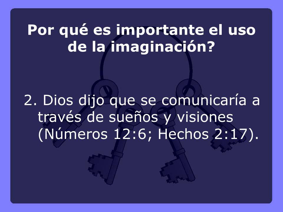 2. Dios dijo que se comunicaría a través de sueños y visiones (Números 12:6; Hechos 2:17). Por qué es importante el uso de la imaginación?