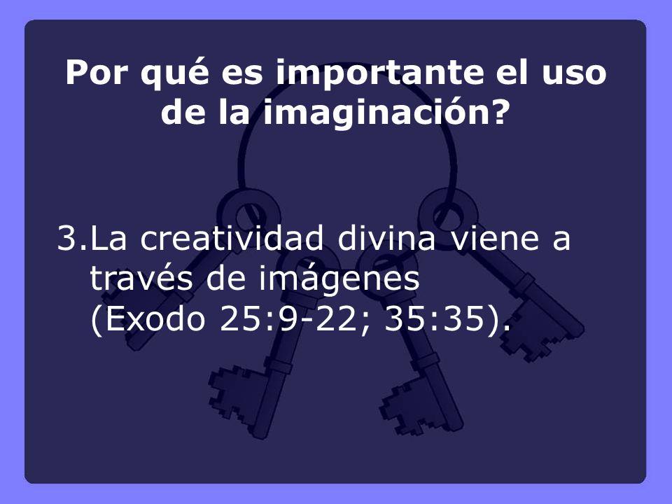 3.La creatividad divina viene a través de imágenes (Exodo 25:9-22; 35:35). Por qué es importante el uso de la imaginación?
