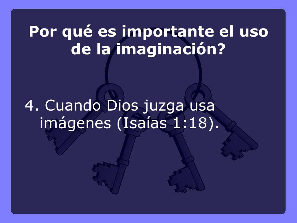 4. Cuando Dios juzga usa imágenes (Isaías 1:18). Por qué es importante el uso de la imaginación?