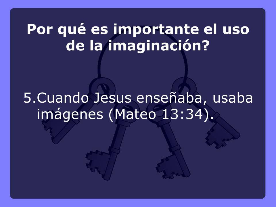 5.Cuando Jesus enseñaba, usaba imágenes (Mateo 13:34). Por qué es importante el uso de la imaginación?