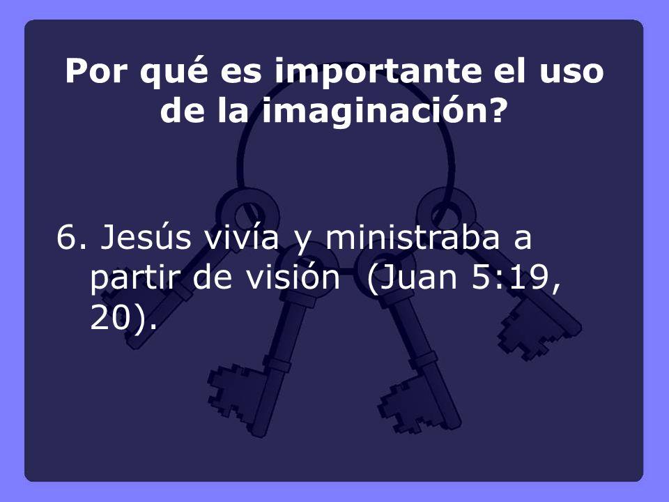 6. Jesús vivía y ministraba a partir de visión (Juan 5:19, 20). Por qué es importante el uso de la imaginación?