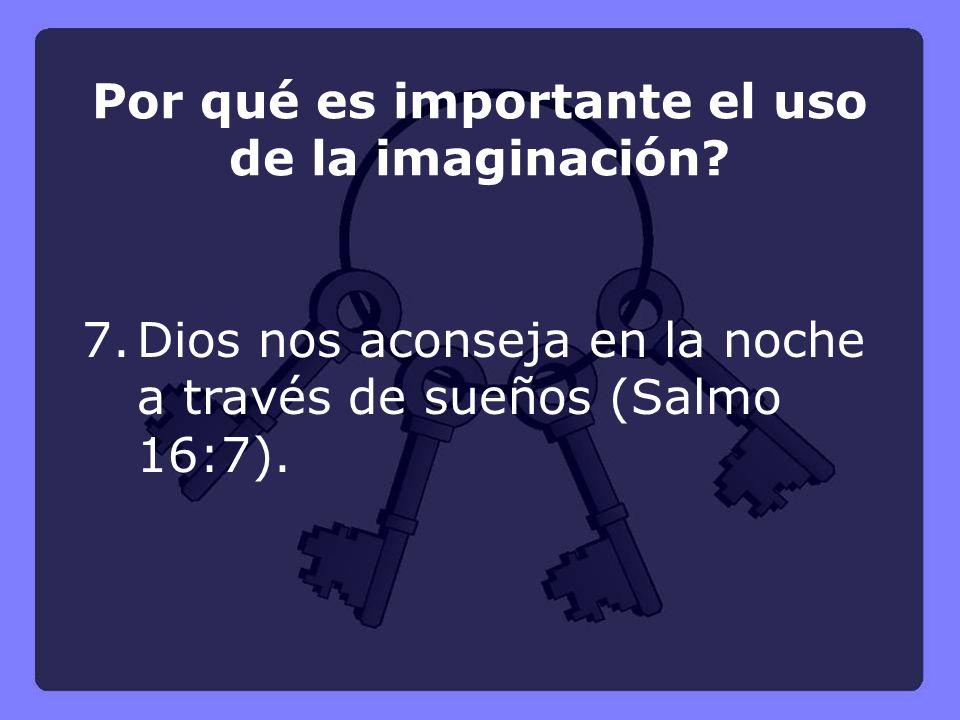 7.Dios nos aconseja en la noche a través de sueños (Salmo 16:7). Por qué es importante el uso de la imaginación?