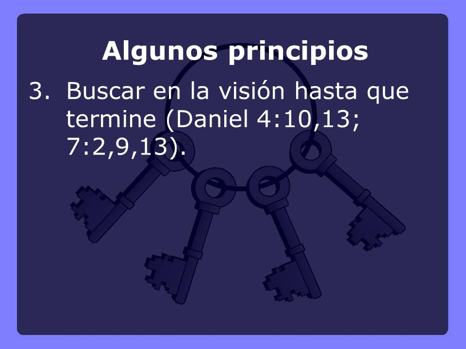 Algunos principios 3.Buscar en la visión hasta que termine (Daniel 4:10,13; 7:2,9,13).