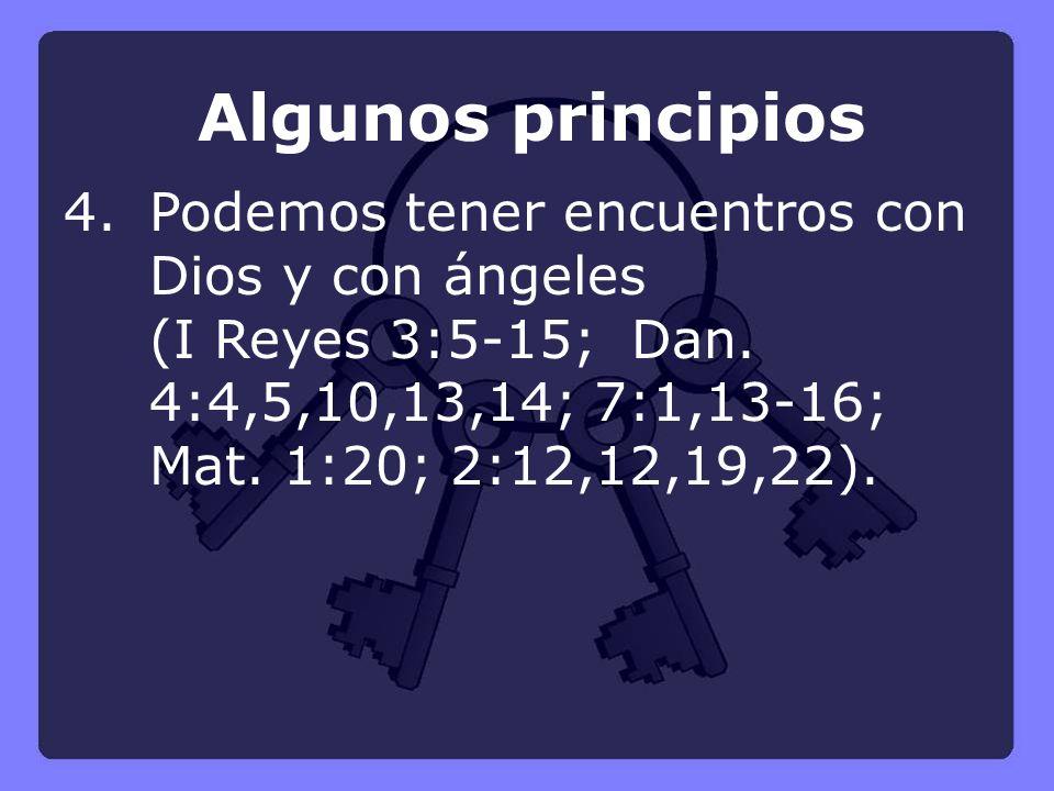 Algunos principios 4.Podemos tener encuentros con Dios y con ángeles (I Reyes 3:5-15; Dan. 4:4,5,10,13,14; 7:1,13-16; Mat. 1:20; 2:12,12,19,22).