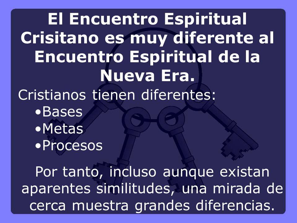 Cristianos tienen diferentes: Bases Metas Procesos El Encuentro Espiritual Crisitano es muy diferente al Encuentro Espiritual de la Nueva Era. Por tan