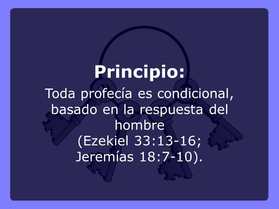 Principio: Toda profecía es condicional, basado en la respuesta del hombre (Ezekiel 33:13-16; Jeremías 18:7-10).