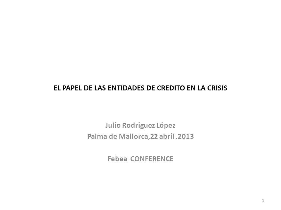 EL PAPEL DE LAS ENTIDADES DE CREDITO EN LA CRISIS Julio Rodriguez López Palma de Mallorca,22 abril.2013 Febea CONFERENCE 1