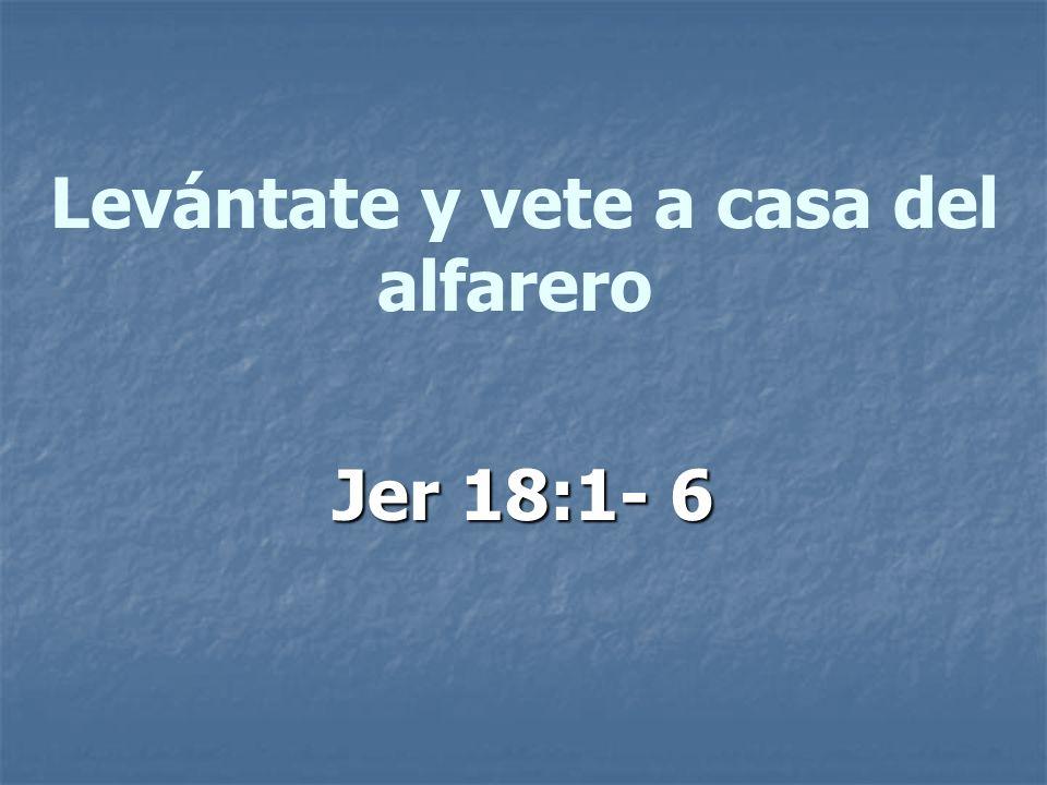 Levántate y vete a casa del alfarero Jer 18:1- 6