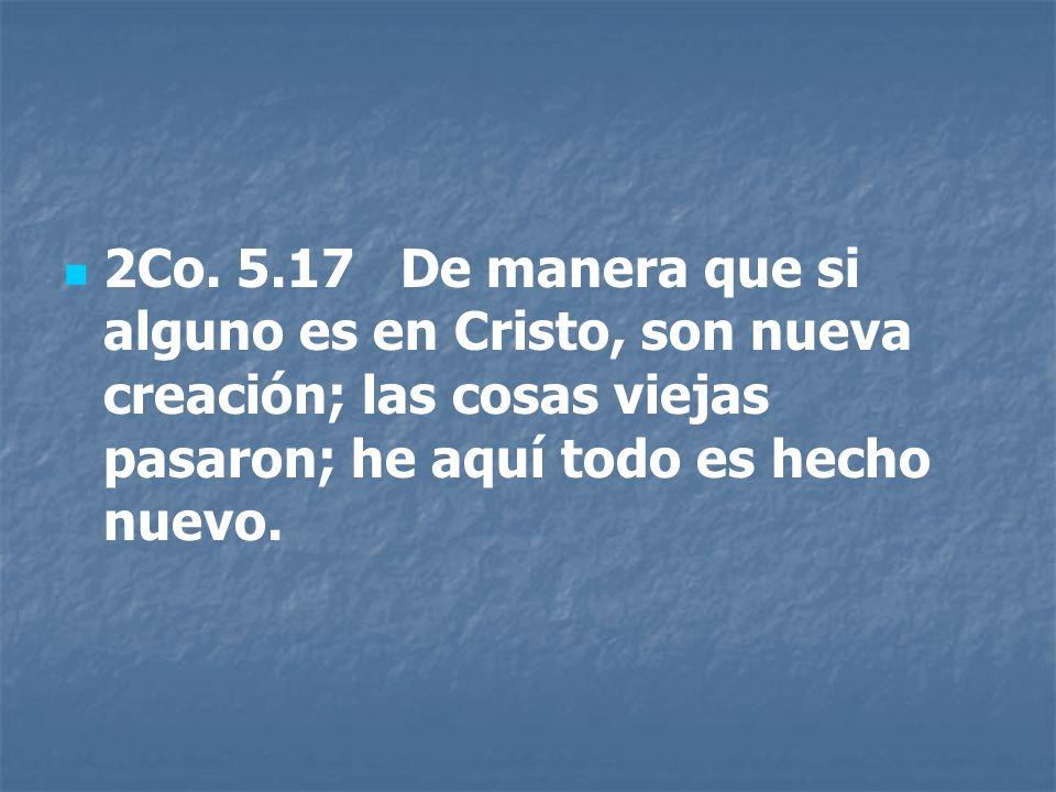 2Co. 5.17 De manera que si alguno es en Cristo, son nueva creación; las cosas viejas pasaron; he aquí todo es hecho nuevo.