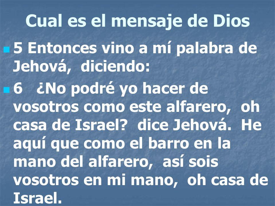 Cual es el mensaje de Dios 5 Entonces vino a mí palabra de Jehová, diciendo: 6 ¿No podré yo hacer de vosotros como este alfarero, oh casa de Israel? d