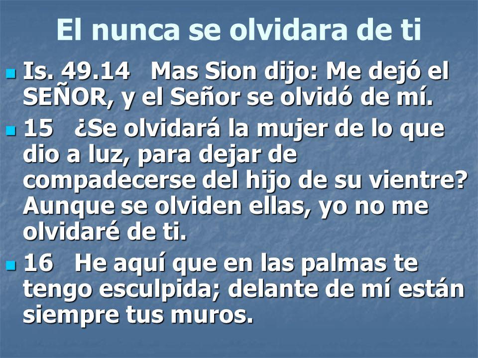 El nunca se olvidara de ti Is. 49.14 Mas Sion dijo: Me dejó el SEÑOR, y el Señor se olvidó de mí. Is. 49.14 Mas Sion dijo: Me dejó el SEÑOR, y el Seño