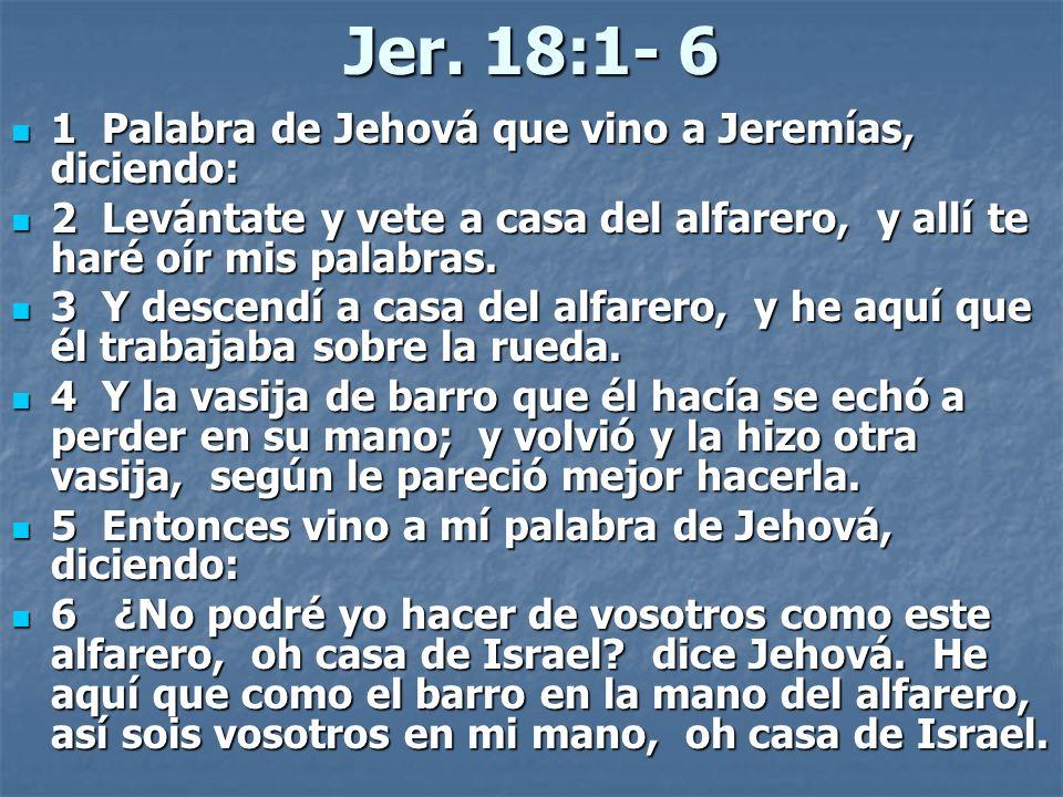 Jer. 18:1- 6 1 Palabra de Jehová que vino a Jeremías, diciendo: 1 Palabra de Jehová que vino a Jeremías, diciendo: 2 Levántate y vete a casa del alfar