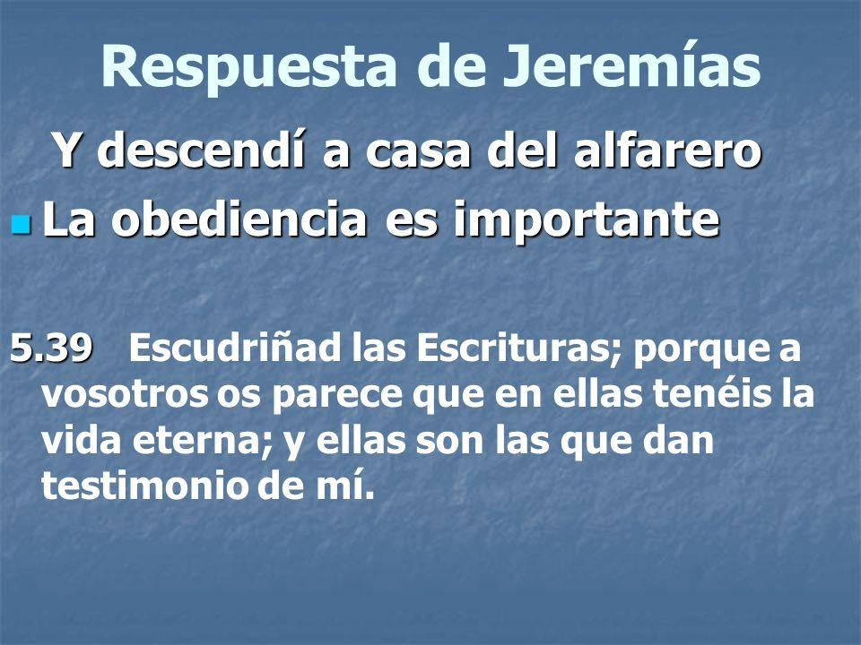 Respuesta de Jeremías Y descendí a casa del alfarero Y descendí a casa del alfarero La obediencia es importante La obediencia es importante 5.39 5.39