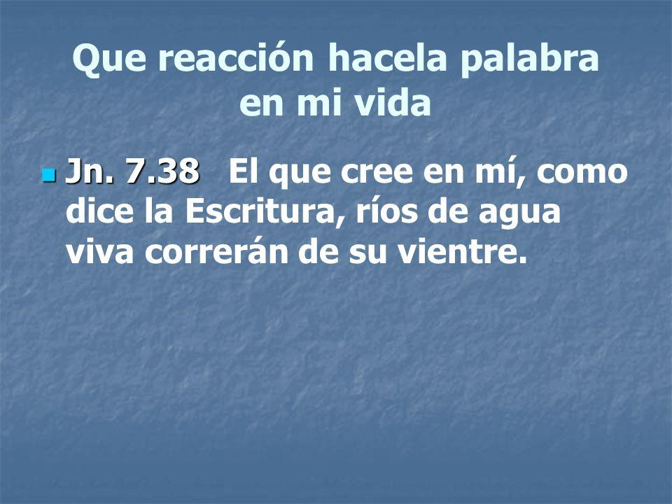 Que reacción hacela palabra en mi vida Jn. 7.38 Jn. 7.38 El que cree en mí, como dice la Escritura, ríos de agua viva correrán de su vientre.