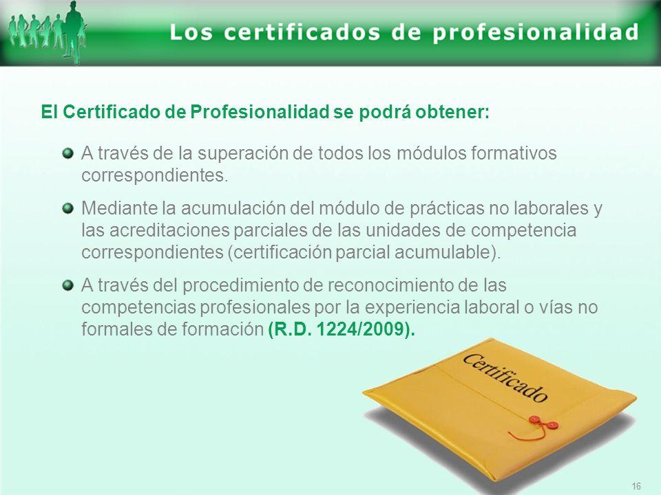 16 El Certificado de Profesionalidad se podrá obtener: A través de la superación de todos los módulos formativos correspondientes. Mediante la acumula