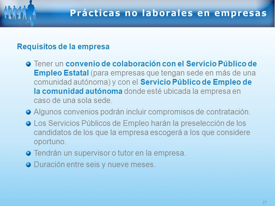 27 Requisitos de la empresa Tener un convenio de colaboración con el Servicio Público de Empleo Estatal (para empresas que tengan sede en más de una c