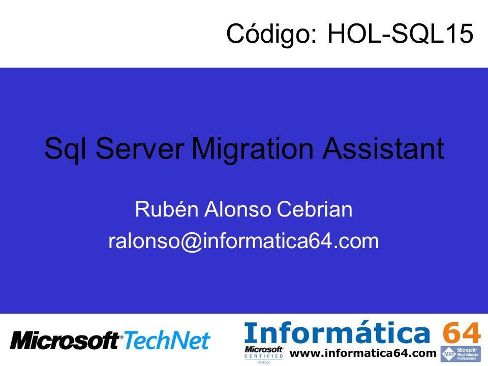 Sql Server Migration Assistant Rubén Alonso Cebrian ralonso@informatica64.com Código: HOL-SQL15