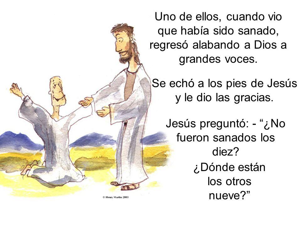 Uno de ellos, cuando vio que había sido sanado, regresó alabando a Dios a grandes voces. Jesús preguntó: - ¿No fueron sanados los diez? Se echó a los