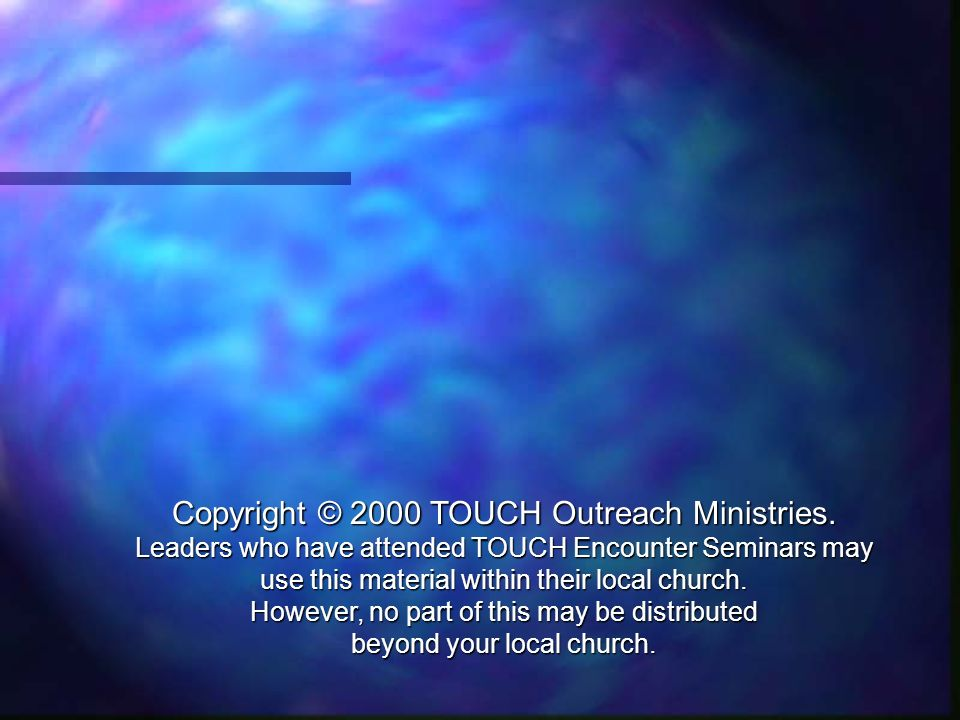 Copyright © 2000 TOUCH Outreach Ministries. Leaders who have attended TOUCH Encounter Seminars may use this material within their local church. Howeve