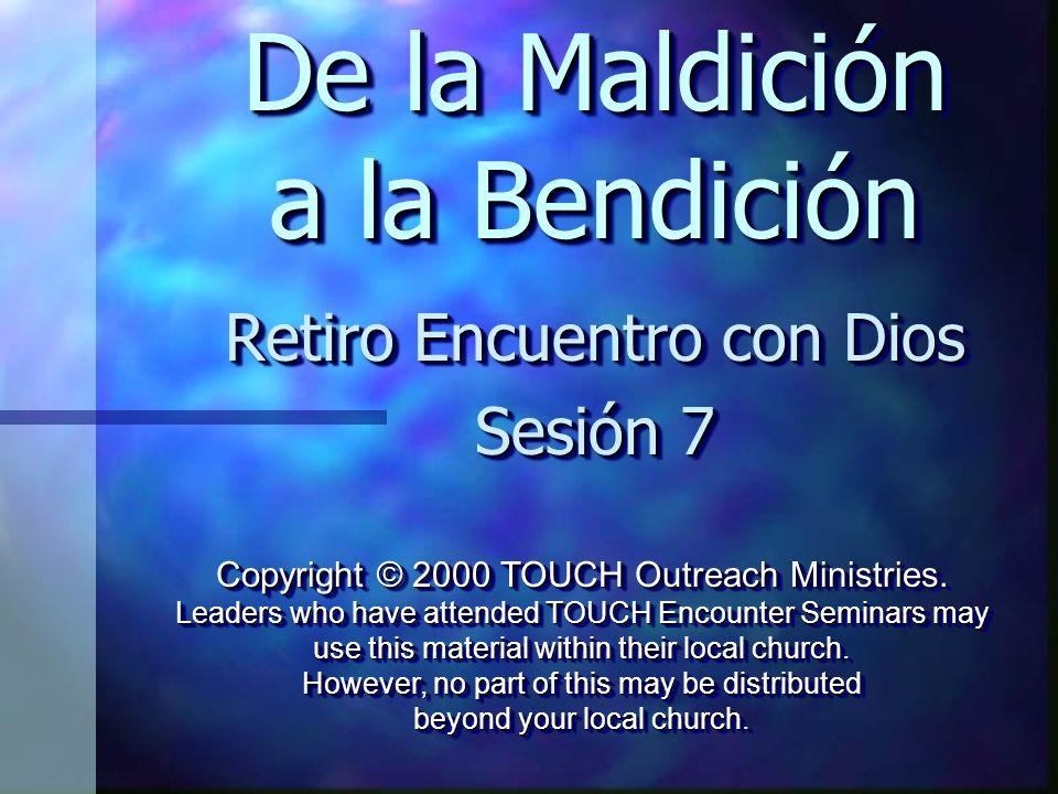 De la Maldición a la Bendición Retiro Encuentro con Dios Sesión 7 Retiro Encuentro con Dios Sesión 7 Copyright © 2000 TOUCH Outreach Ministries. Leade