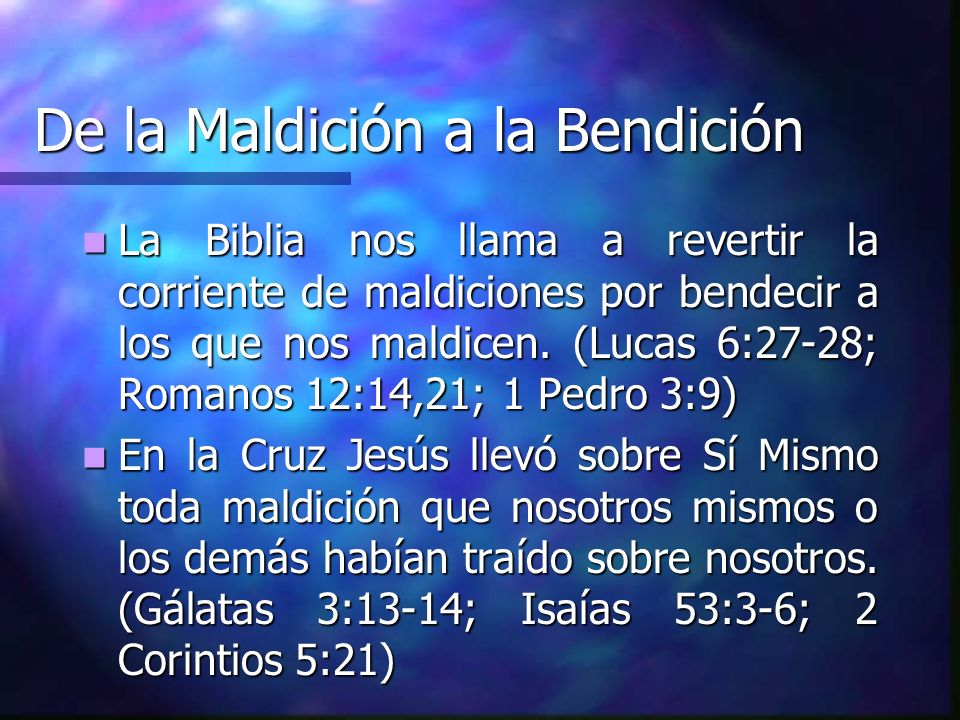 De la Maldición a la Bendición La Biblia nos llama a revertir la corriente de maldiciones por bendecir a los que nos maldicen. (Lucas 6:27-28; Romanos