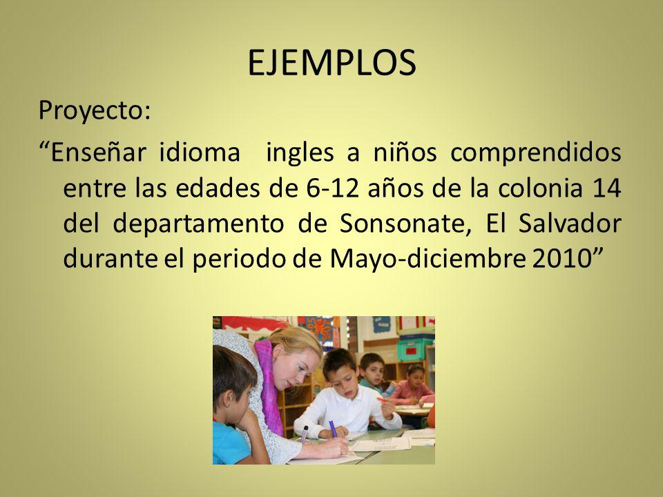 EJEMPLOS Proyecto: Enseñar idioma ingles a niños comprendidos entre las edades de 6-12 años de la colonia 14 del departamento de Sonsonate, El Salvado