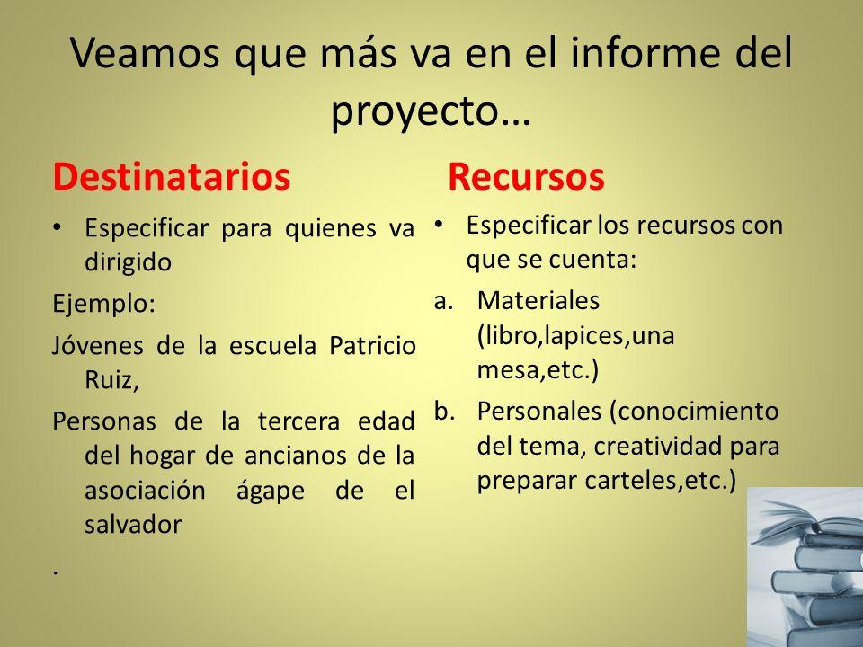Veamos que más va en el informe del proyecto… Destinatarios Especificar para quienes va dirigido Ejemplo: Jóvenes de la escuela Patricio Ruiz, Persona