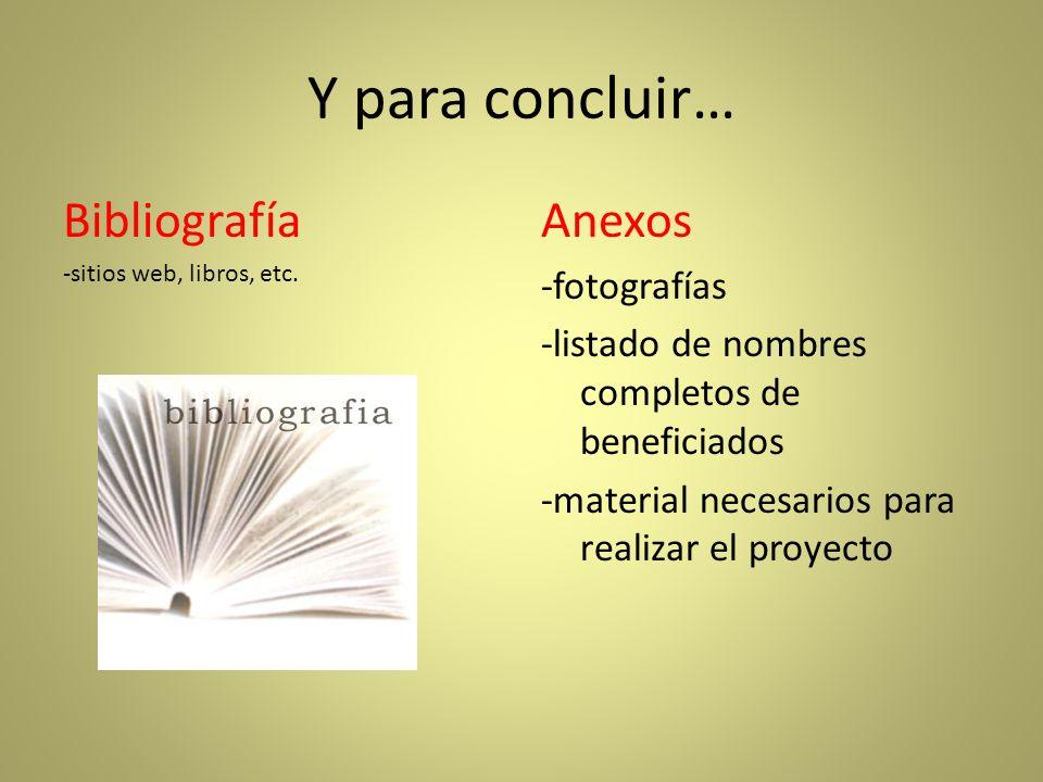 Y para concluir… Bibliografía -sitios web, libros, etc. Anexos -fotografías -listado de nombres completos de beneficiados -material necesarios para re